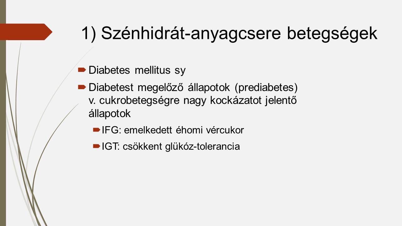 1) Szénhidrát-anyagcsere betegségek  Diabetes mellitus sy  Diabetest megelőző állapotok (prediabetes) v. cukrobetegségre nagy kockázatot jelentő áll