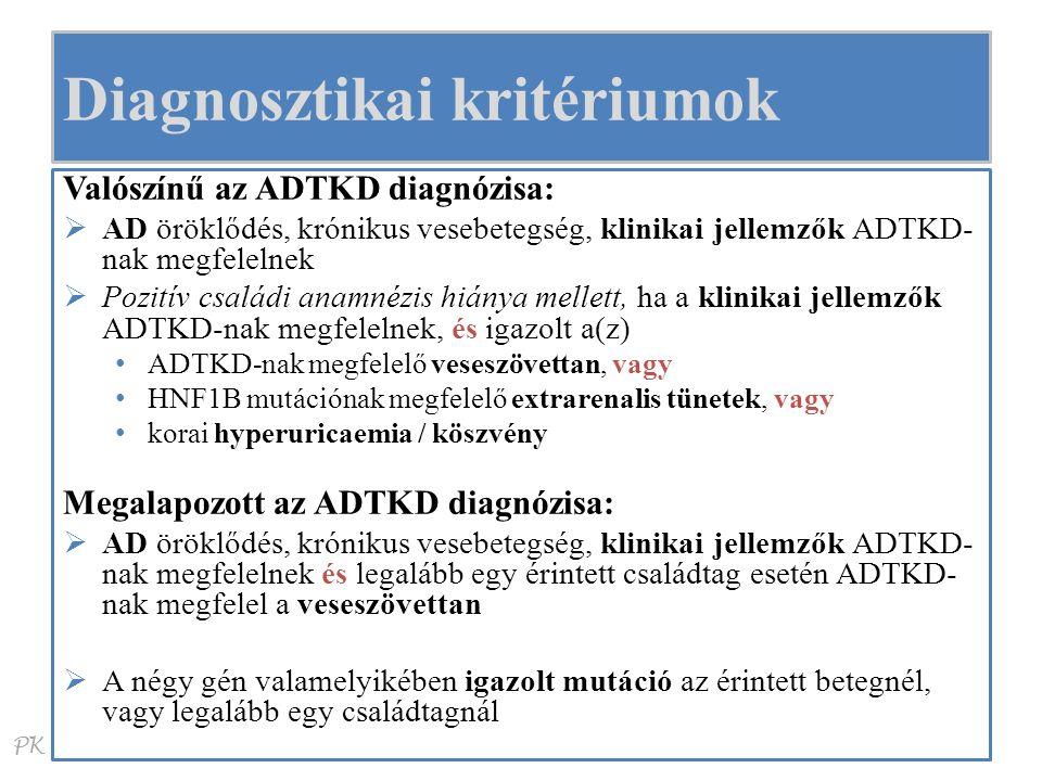 PK Diagnosztikai kritériumok Valószínű az ADTKD diagnózisa:  AD öröklődés, krónikus vesebetegség, klinikai jellemzők ADTKD- nak megfelelnek  Pozitív családi anamnézis hiánya mellett, ha a klinikai jellemzők ADTKD-nak megfelelnek, és igazolt a(z) ADTKD-nak megfelelő veseszövettan, vagy HNF1B mutációnak megfelelő extrarenalis tünetek, vagy korai hyperuricaemia / köszvény Megalapozott az ADTKD diagnózisa:  AD öröklődés, krónikus vesebetegség, klinikai jellemzők ADTKD- nak megfelelnek és legalább egy érintett családtag esetén ADTKD- nak megfelel a veseszövettan  A négy gén valamelyikében igazolt mutáció az érintett betegnél, vagy legalább egy családtagnál