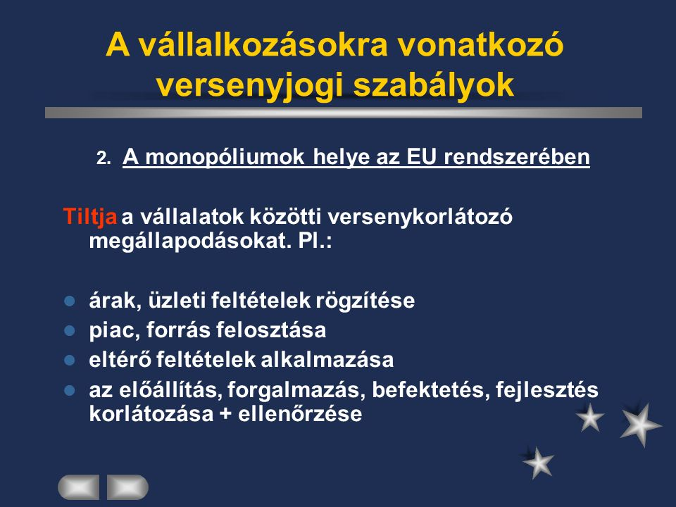 2. A monopóliumok helye az EU rendszerében Tiltja a vállalatok közötti versenykorlátozó megállapodásokat. Pl.: árak, üzleti feltételek rögzítése piac,