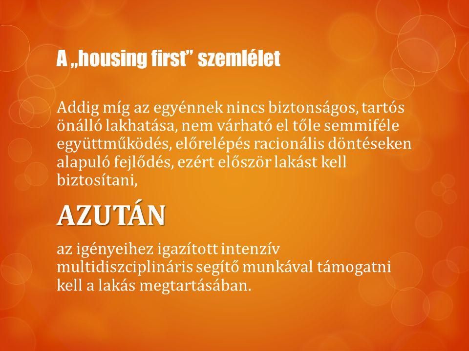 """A """"housing first szemlélet Addig míg az egyénnek nincs biztonságos, tartós önálló lakhatása, nem várható el tőle semmiféle együttműködés, előrelépés racionális döntéseken alapuló fejlődés, ezért először lakást kell biztosítani,AZUTÁN az igényeihez igazított intenzív multidiszciplináris segítő munkával támogatni kell a lakás megtartásában."""
