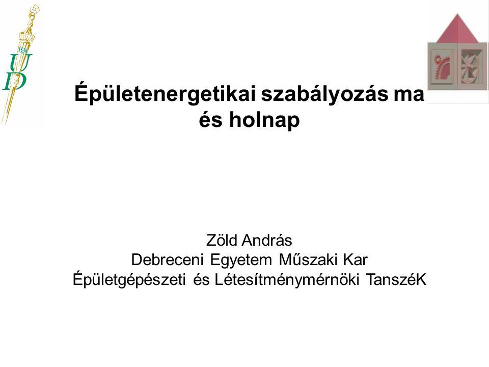 Épületenergetikai szabályozás ma és holnap Zöld András Debreceni Egyetem Műszaki Kar Épületgépészeti és Létesítménymérnöki TanszéK