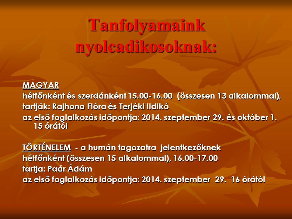 Tanfolyamaink nyolcadikosoknak: MAGYAR hétfőnként és szerdánként 15.00-16.00 (összesen 13 alkalommal), tartják: Rajhona Flóra és Terjéki Ildikó az első foglalkozás időpontja: 2014.