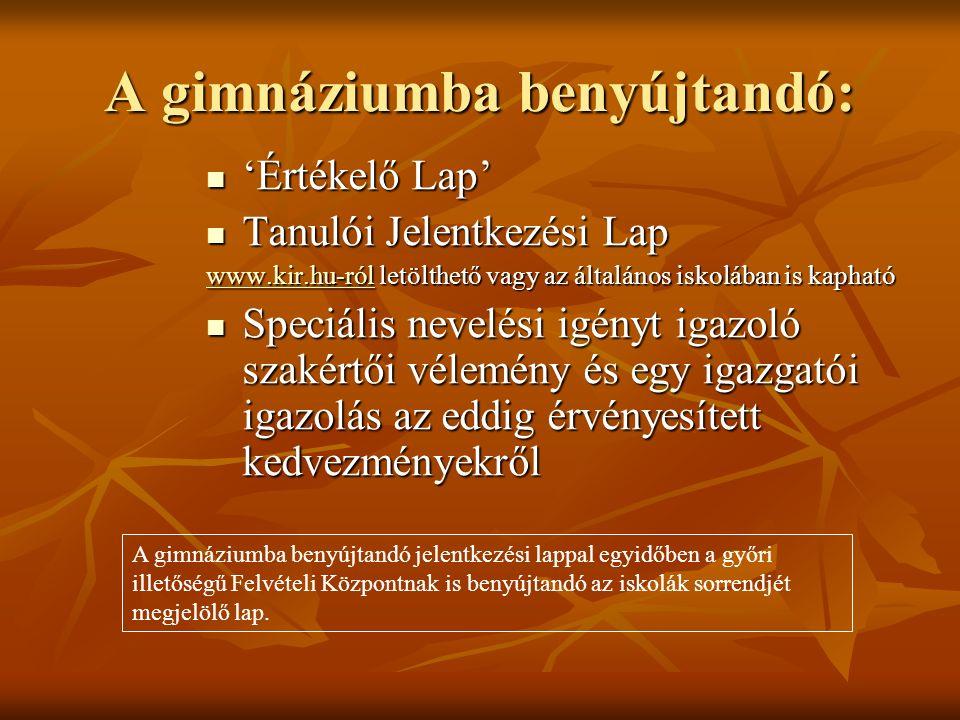 A gimnáziumba benyújtandó: 'Értékelő Lap' 'Értékelő Lap' Tanulói Jelentkezési Lap Tanulói Jelentkezési Lap www.kir.hu-rólwww.kir.hu-ról letölthető vagy az általános iskolában is kapható www.kir.hu-ról Speciális nevelési igényt igazoló szakértői vélemény és egy igazgatói igazolás az eddig érvényesített kedvezményekről Speciális nevelési igényt igazoló szakértői vélemény és egy igazgatói igazolás az eddig érvényesített kedvezményekről A gimnáziumba benyújtandó jelentkezési lappal egyidőben a győri illetőségű Felvételi Központnak is benyújtandó az iskolák sorrendjét megjelölő lap.