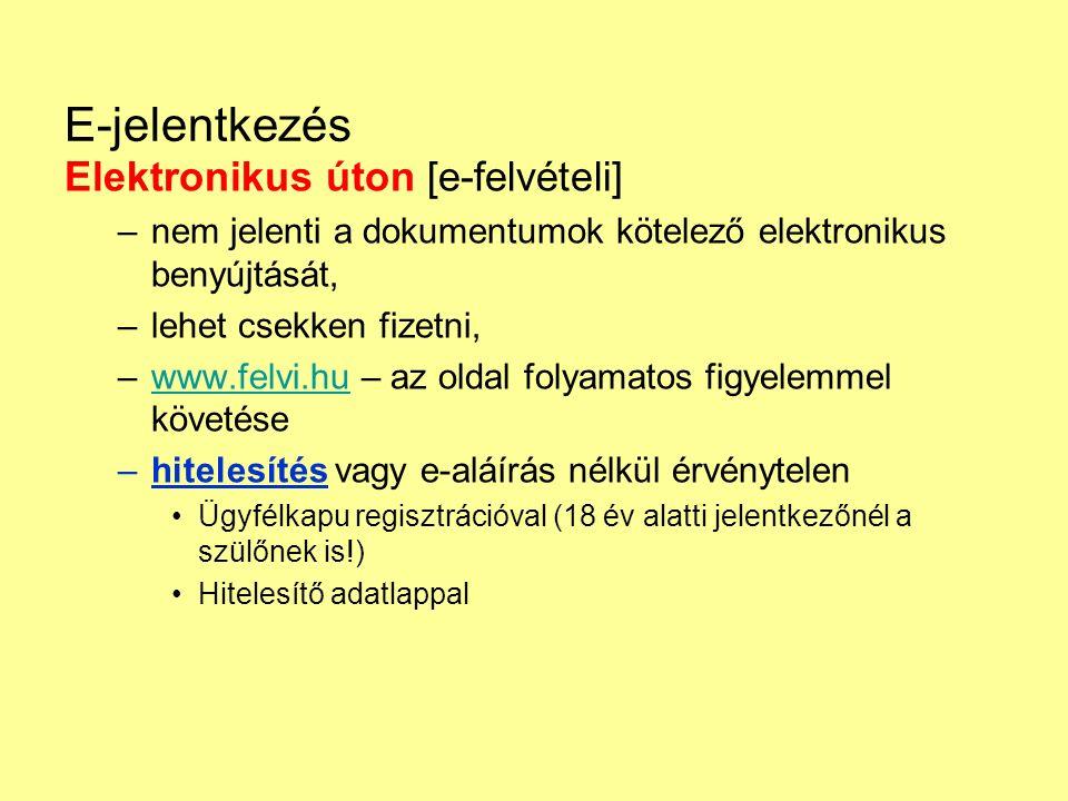E-jelentkezés Elektronikus úton [e-felvételi] –nem jelenti a dokumentumok kötelező elektronikus benyújtását, –lehet csekken fizetni, –www.felvi.hu – az oldal folyamatos figyelemmel követésewww.felvi.hu –hitelesítés vagy e-aláírás nélkül érvénytelen Ügyfélkapu regisztrációval (18 év alatti jelentkezőnél a szülőnek is!) Hitelesítő adatlappal