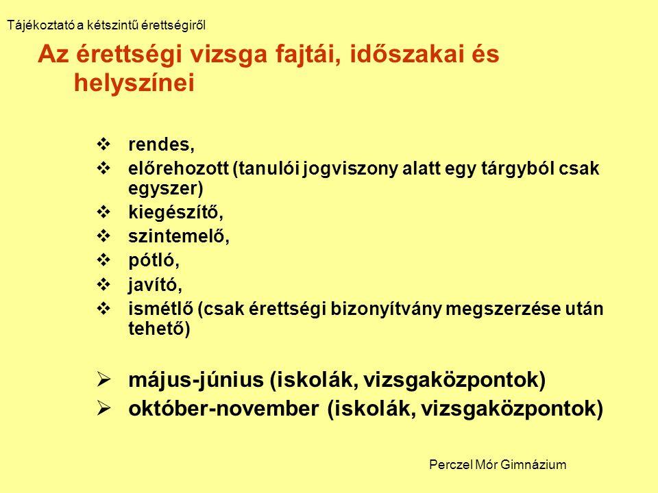 Az érettségi vizsga fajtái, időszakai és helyszínei  rendes,  előrehozott (tanulói jogviszony alatt egy tárgyból csak egyszer)  kiegészítő,  szintemelő,  pótló,  javító,  ismétlő (csak érettségi bizonyítvány megszerzése után tehető)  május-június (iskolák, vizsgaközpontok)  október-november (iskolák, vizsgaközpontok) Tájékoztató a kétszintű érettségiről Perczel Mór Gimnázium