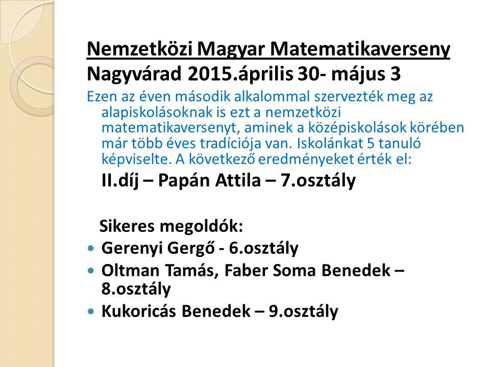 Nemzetközi Magyar Matematikaverseny Nagyvárad 2015.április 30- május 3 Ezen az éven második alkalommal szervezték meg az alapiskolásoknak is ezt a nemzetközi matematikaversenyt, aminek a középiskolások körében már több éves tradíciója van.