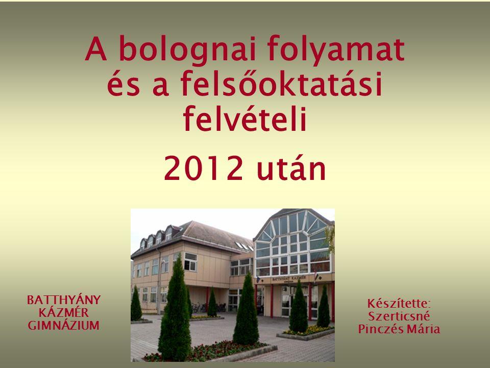 A bolognai folyamat és a felsőoktatási felvételi 2012 után BATTHYÁNY KÁZMÉR GIMNÁZIUM Készítette: Szerticsné Pinczés Mária