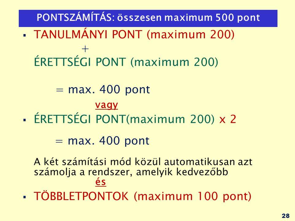 28 PONTSZÁMÍTÁS: összesen maximum 500 pont  TANULMÁNYI PONT (maximum 200) + ÉRETTSÉGI PONT (maximum 200) = max. 400 pont vagy  ÉRETTSÉGI PONT(maximu