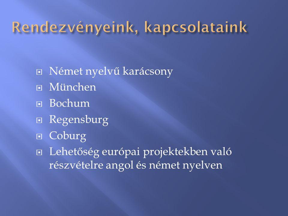 Rendezvényeink, kapcsolataink  Német nyelvű karácsony  München  Bochum  Regensburg  Coburg  Lehetőség európai projektekben való részvételre angol és német nyelven