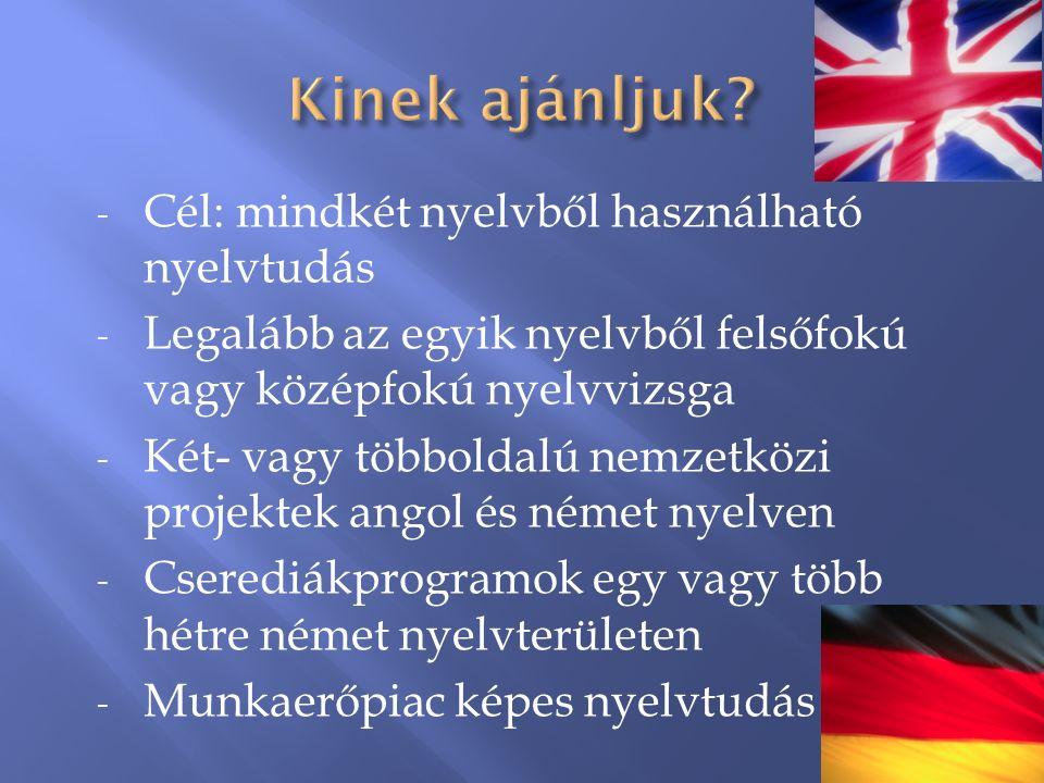 - Cél: mindkét nyelvből használható nyelvtudás - Legalább az egyik nyelvből felsőfokú vagy középfokú nyelvvizsga - Két- vagy többoldalú nemzetközi projektek angol és német nyelven - Cserediákprogramok egy vagy több hétre német nyelvterületen - Munkaerőpiac képes nyelvtudás