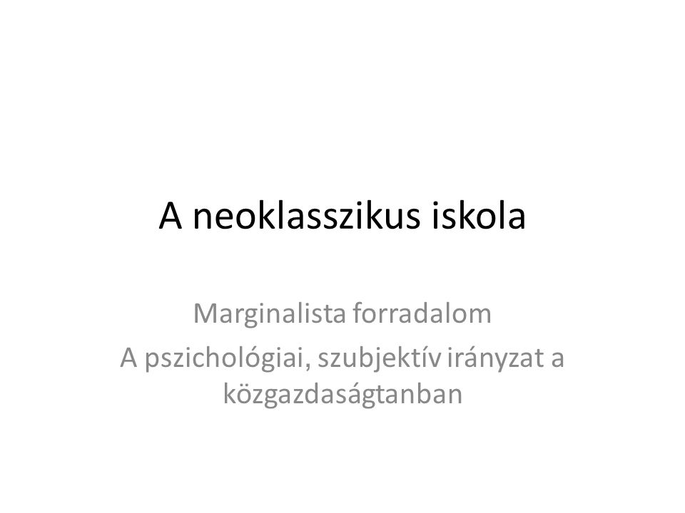 A neoklasszikus iskola Marginalista forradalom A pszichológiai, szubjektív irányzat a közgazdaságtanban