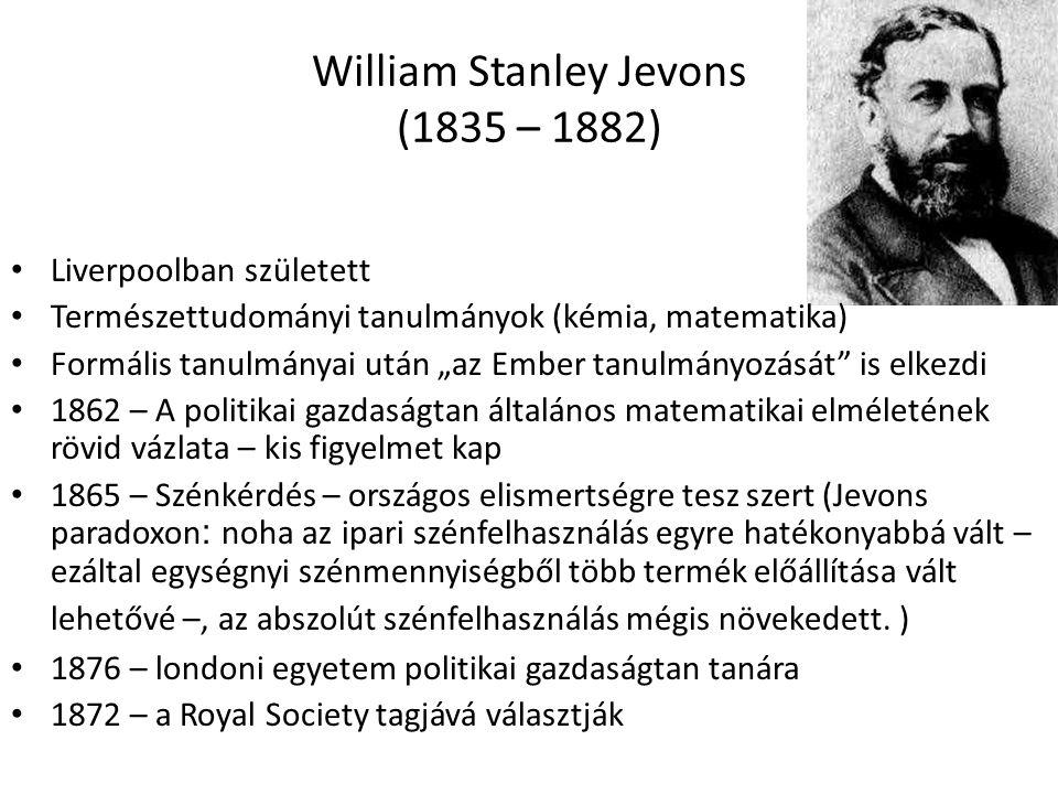 """11 William Stanley Jevons (1835 – 1882) Liverpoolban született Természettudományi tanulmányok (kémia, matematika) Formális tanulmányai után """"az Ember tanulmányozását is elkezdi 1862 – A politikai gazdaságtan általános matematikai elméletének rövid vázlata – kis figyelmet kap 1865 – Szénkérdés – országos elismertségre tesz szert (Jevons paradoxon : noha az ipari szénfelhasználás egyre hatékonyabbá vált – ezáltal egységnyi szénmennyiségből több termék előállítása vált lehetővé –, az abszolút szénfelhasználás mégis növekedett."""