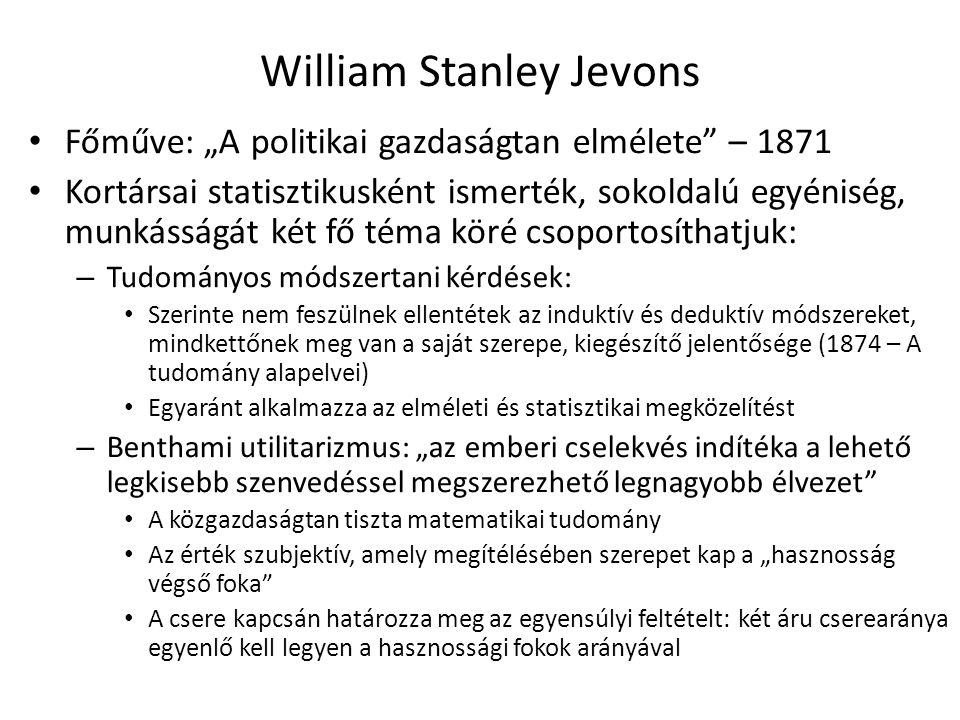 """12 William Stanley Jevons Főműve: """"A politikai gazdaságtan elmélete – 1871 Kortársai statisztikusként ismerték, sokoldalú egyéniség, munkásságát két fő téma köré csoportosíthatjuk: – Tudományos módszertani kérdések: Szerinte nem feszülnek ellentétek az induktív és deduktív módszereket, mindkettőnek meg van a saját szerepe, kiegészítő jelentősége (1874 – A tudomány alapelvei) Egyaránt alkalmazza az elméleti és statisztikai megközelítést – Benthami utilitarizmus: """"az emberi cselekvés indítéka a lehető legkisebb szenvedéssel megszerezhető legnagyobb élvezet A közgazdaságtan tiszta matematikai tudomány Az érték szubjektív, amely megítélésében szerepet kap a """"hasznosság végső foka A csere kapcsán határozza meg az egyensúlyi feltételt: két áru cserearánya egyenlő kell legyen a hasznossági fokok arányával"""