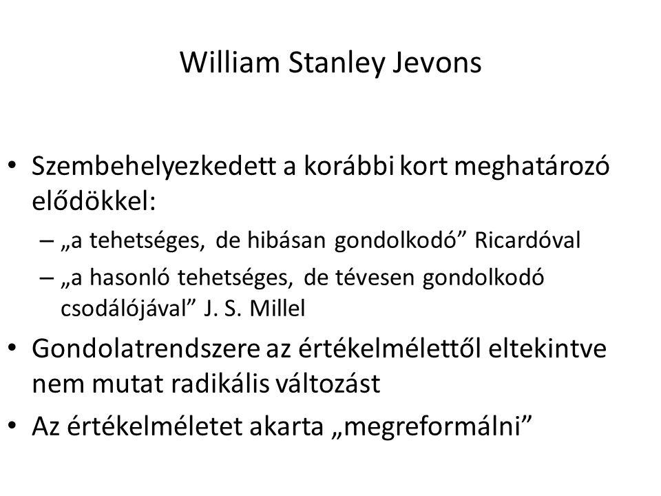 """13 William Stanley Jevons Szembehelyezkedett a korábbi kort meghatározó elődökkel: – """"a tehetséges, de hibásan gondolkodó Ricardóval – """"a hasonló tehetséges, de tévesen gondolkodó csodálójával J."""