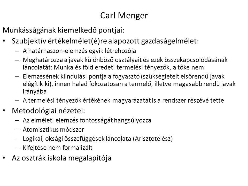 15 Carl Menger Munkásságának kiemelkedő pontjai: Szubjektív értékelmélet(é)re alapozott gazdaságelmélet: – A határhaszon-elemzés egyik létrehozója – Meghatározza a javak különböző osztályait és ezek összekapcsolódásának láncolatát: Munka és föld eredeti termelési tényezők, a tőke nem – Elemzésének kiindulási pontja a fogyasztó (szükségleteit elsőrendű javak elégítik ki), innen halad fokozatosan a termelő, illetve magasabb rendű javak irányába – A termelési tényezők értékének magyarázatát is a rendszer részévé tette Metodológiai nézetei: – Az elméleti elemzés fontosságát hangsúlyozza – Atomisztikus módszer – Logikai, oksági összefüggések láncolata (Arisztotelész) – Kifejtése nem formalizált Az osztrák iskola megalapítója
