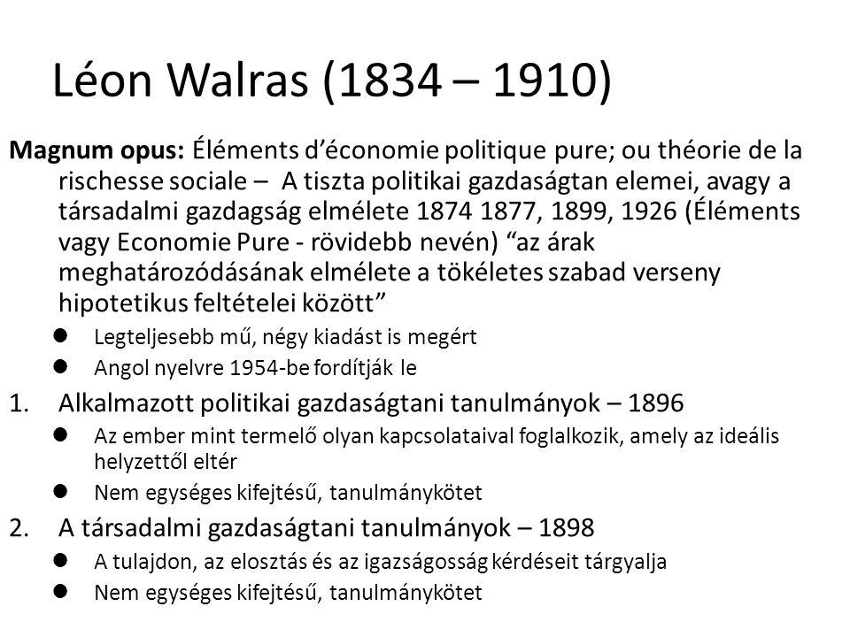 23 Léon Walras (1834 – 1910) Magnum opus: Éléments d'économie politique pure; ou théorie de la rischesse sociale – A tiszta politikai gazdaságtan elemei, avagy a társadalmi gazdagság elmélete 1874 1877, 1899, 1926 (Éléments vagy Economie Pure - rövidebb nevén) az árak meghatározódásának elmélete a tökéletes szabad verseny hipotetikus feltételei között Legteljesebb mű, négy kiadást is megért Angol nyelvre 1954-be fordítják le 1.Alkalmazott politikai gazdaságtani tanulmányok – 1896 Az ember mint termelő olyan kapcsolataival foglalkozik, amely az ideális helyzettől eltér Nem egységes kifejtésű, tanulmánykötet 2.A társadalmi gazdaságtani tanulmányok – 1898 A tulajdon, az elosztás és az igazságosság kérdéseit tárgyalja Nem egységes kifejtésű, tanulmánykötet