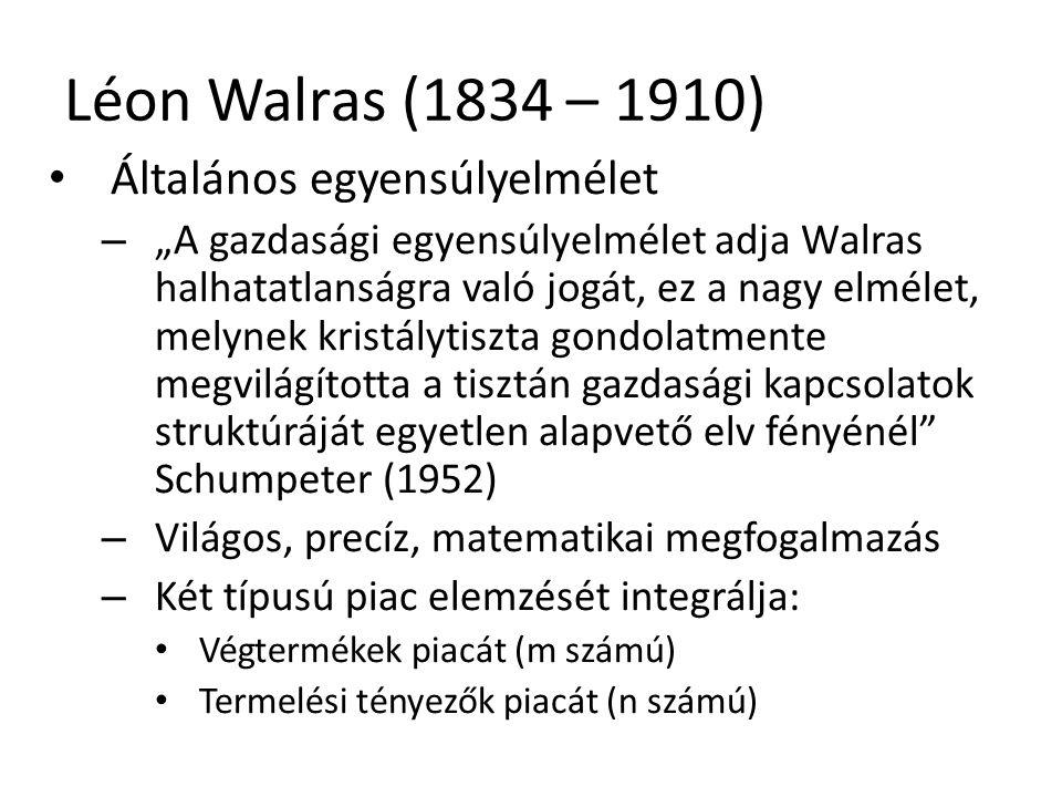 """24 Léon Walras (1834 – 1910) Általános egyensúlyelmélet – """"A gazdasági egyensúlyelmélet adja Walras halhatatlanságra való jogát, ez a nagy elmélet, melynek kristálytiszta gondolatmente megvilágította a tisztán gazdasági kapcsolatok struktúráját egyetlen alapvető elv fényénél Schumpeter (1952) – Világos, precíz, matematikai megfogalmazás – Két típusú piac elemzését integrálja: Végtermékek piacát (m számú) Termelési tényezők piacát (n számú)"""