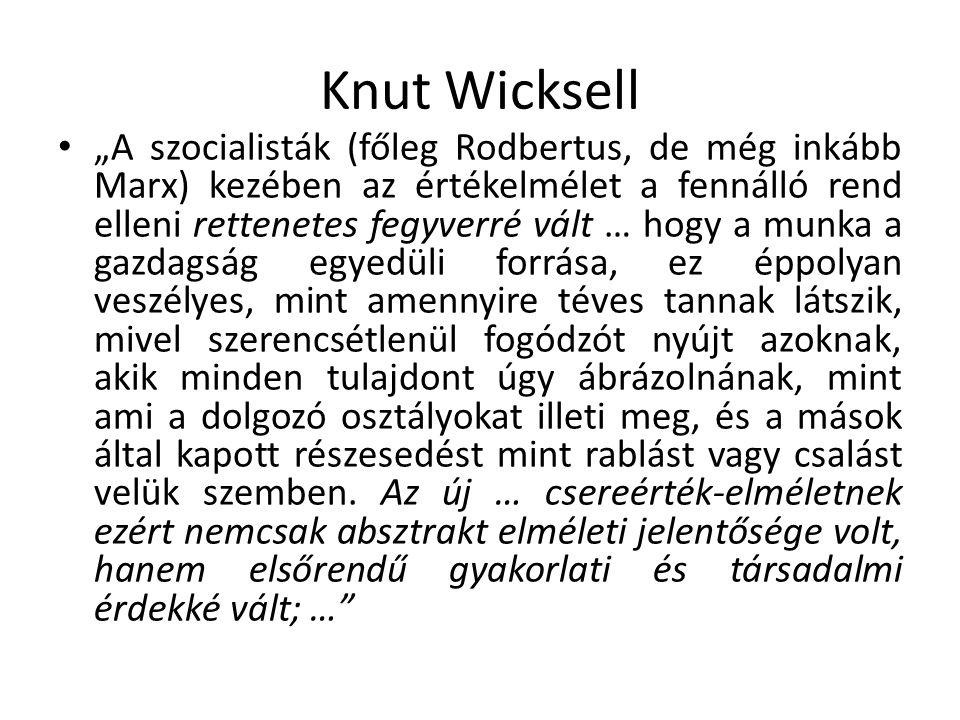 """Knut Wicksell """"A szocialisták (főleg Rodbertus, de még inkább Marx) kezében az értékelmélet a fennálló rend elleni rettenetes fegyverré vált … hogy a munka a gazdagság egyedüli forrása, ez éppolyan veszélyes, mint amennyire téves tannak látszik, mivel szerencsétlenül fogódzót nyújt azoknak, akik minden tulajdont úgy ábrázolnának, mint ami a dolgozó osztályokat illeti meg, és a mások által kapott részesedést mint rablást vagy csalást velük szemben."""