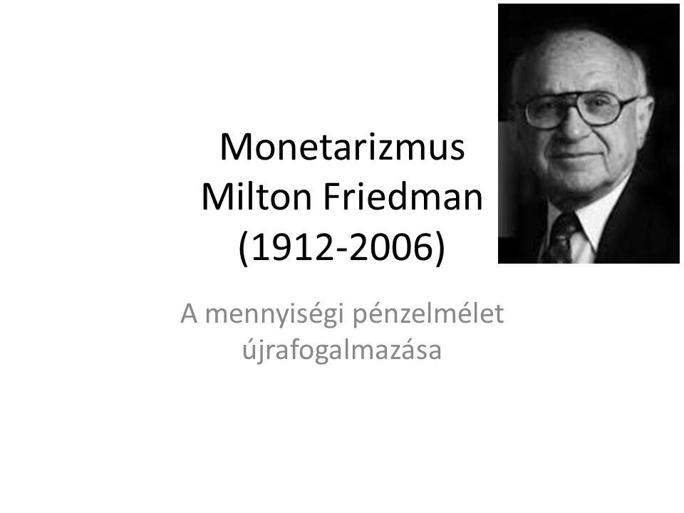 Monetarizmus Milton Friedman (1912-2006) A mennyiségi pénzelmélet újrafogalmazása