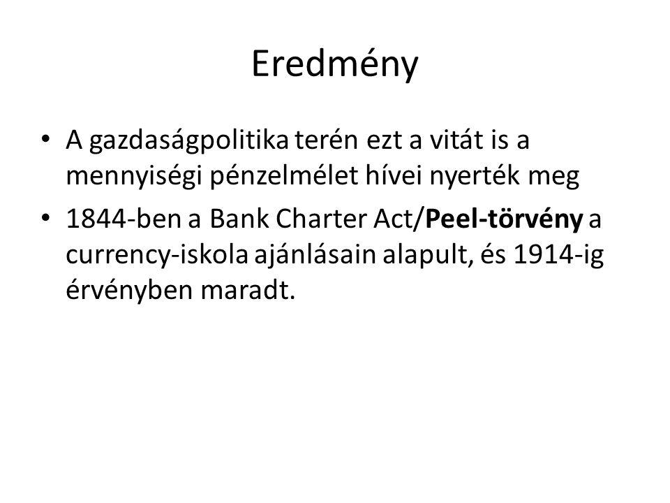 Eredmény A gazdaságpolitika terén ezt a vitát is a mennyiségi pénzelmélet hívei nyerték meg 1844-ben a Bank Charter Act/Peel-törvény a currency-iskola ajánlásain alapult, és 1914-ig érvényben maradt.