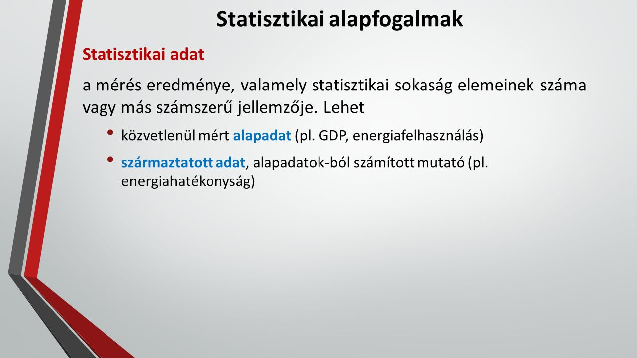 Statisztikai alapfogalmak Statisztikai adat a mérés eredménye, valamely statisztikai sokaság elemeinek száma vagy más számszerű jellemzője. Lehet közv