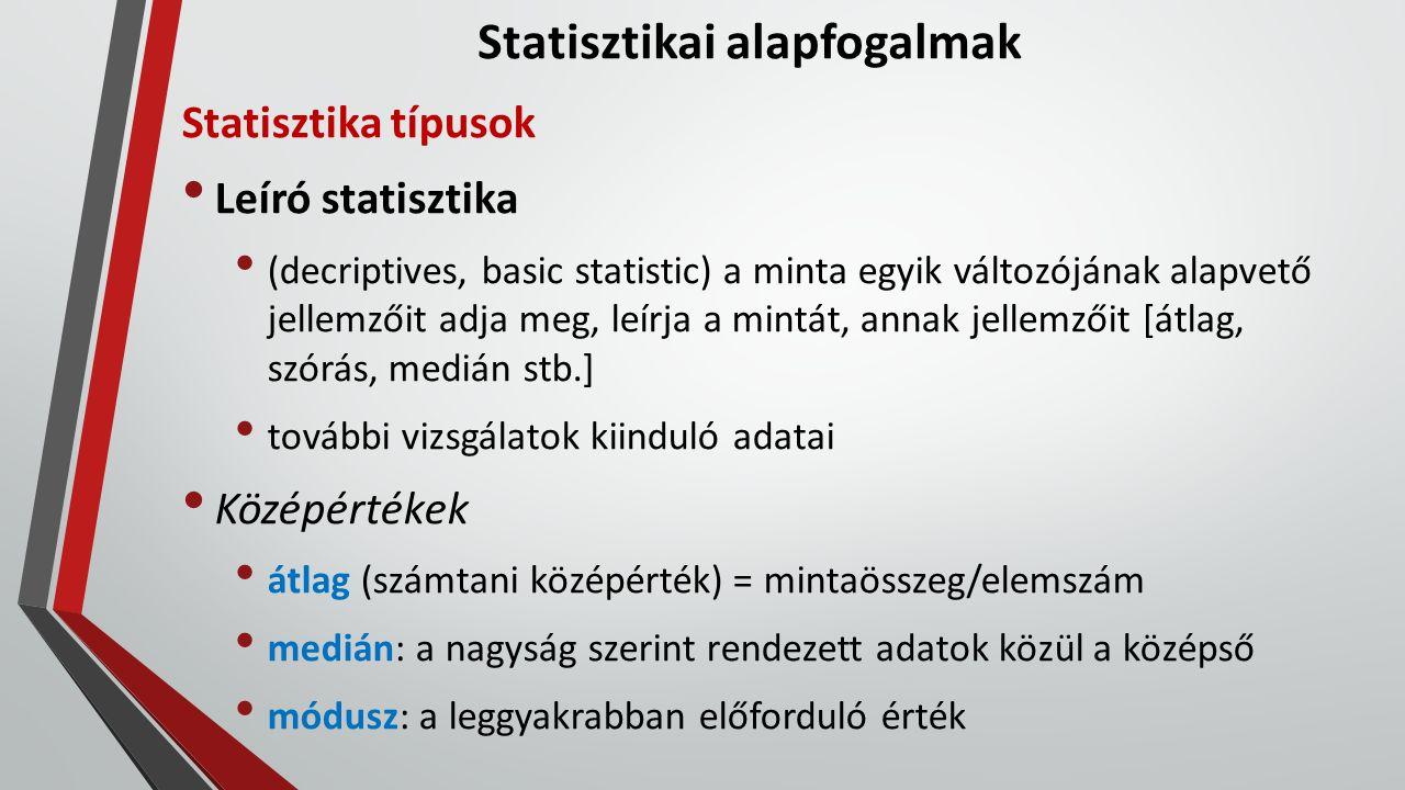 Statisztikai alapfogalmak Szórások kiegészítő adatok a középértékek mellett az átlag körüli elhelyezkedést jellemzik Terjedelem (szélsőértékek) a legnagyobb és legkisebb elem különbsége Eloszlás az elemek előfordulási gyakorisága a szélsőértékek között Kvantilisek nagyság szerint sorbarendezett minta azonos elemszámú csoportjai [leggyakoribb: kvartilisek, azaz négy csoport]