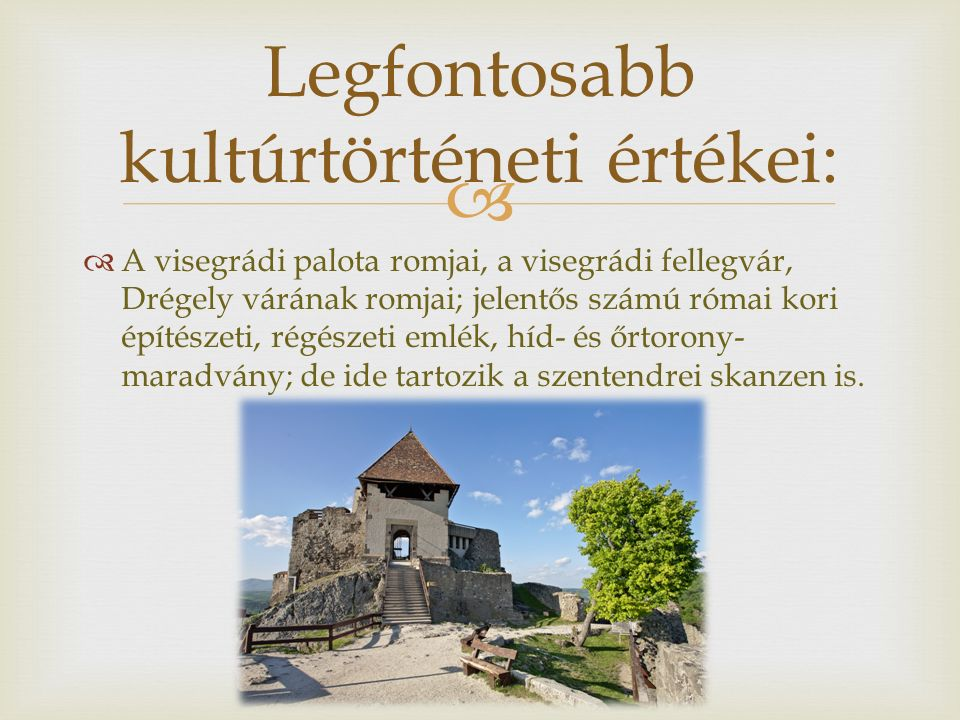   A visegrádi palota romjai, a visegrádi fellegvár, Drégely várának romjai; jelentős számú római kori építészeti, régészeti emlék, híd- és őrtorony- maradvány; de ide tartozik a szentendrei skanzen is.