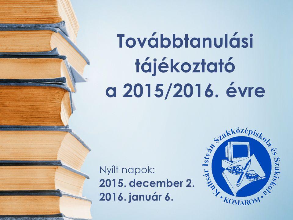 Továbbtanulási tájékoztató a 2015/2016. évre Nyílt napok: 2015. december 2. 2016. január 6.