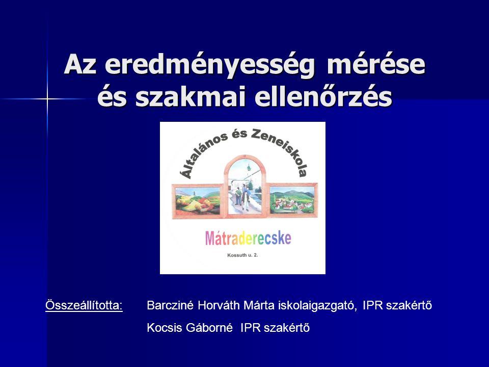 Az eredményesség mérése és szakmai ellenőrzés Összeállította: Barcziné Horváth Márta iskolaigazgató, IPR szakértő Kocsis Gáborné IPR szakértő