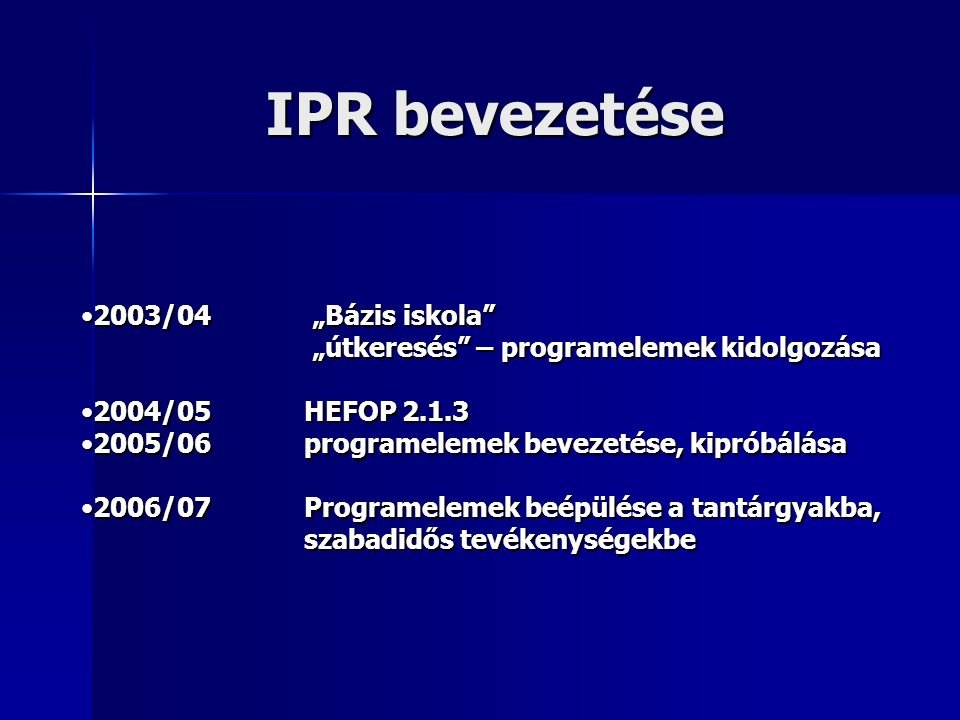 """IPR bevezetése 2003/04 """"Bázis iskola 2003/04 """"Bázis iskola """"útkeresés – programelemek kidolgozása """"útkeresés – programelemek kidolgozása 2004/05 HEFOP 2.1.32004/05 HEFOP 2.1.3 2005/06 programelemek bevezetése, kipróbálása2005/06 programelemek bevezetése, kipróbálása 2006/07 Programelemek beépülése a tantárgyakba, szabadidős tevékenységekbe2006/07 Programelemek beépülése a tantárgyakba, szabadidős tevékenységekbe"""