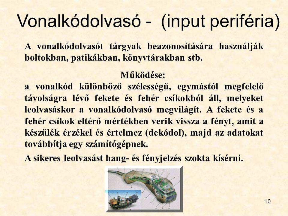 10 Vonalkódolvasó - (input periféria) A vonalkódolvasót tárgyak beazonosítására használják boltokban, patikákban, könyvtárakban stb. Működése: a vonal