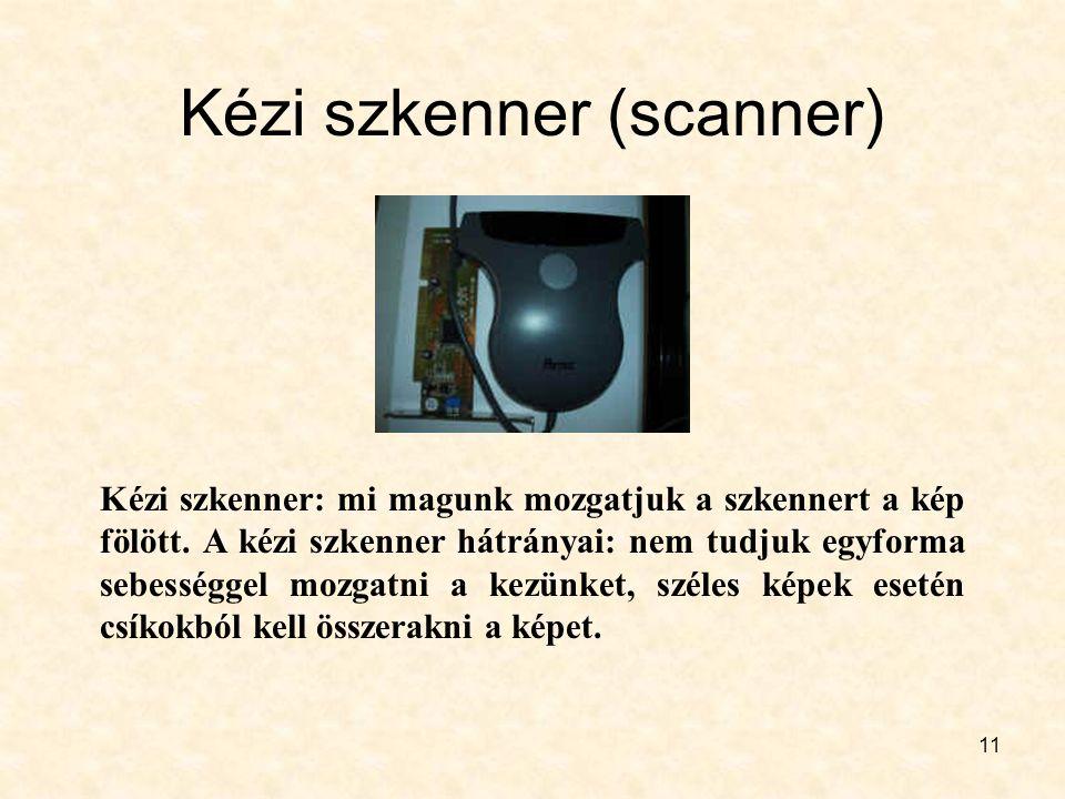 11 Kézi szkenner (scanner) Kézi szkenner: mi magunk mozgatjuk a szkennert a kép fölött. A kézi szkenner hátrányai: nem tudjuk egyforma sebességgel moz