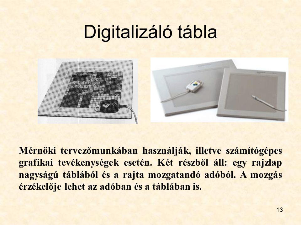 13 Digitalizáló tábla Mérnöki tervezőmunkában használják, illetve számítógépes grafikai tevékenységek esetén. Két részből áll: egy rajzlap nagyságú tá