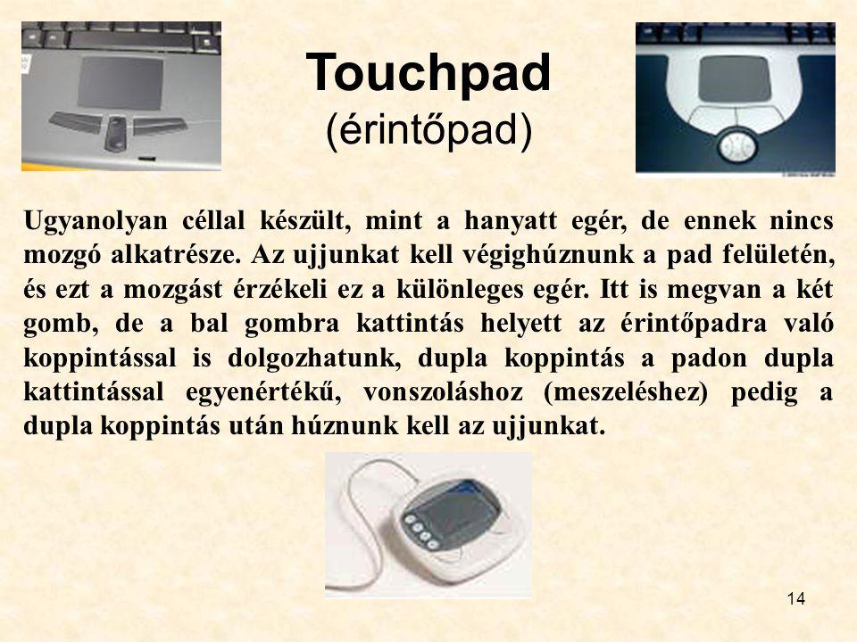 14 Touchpad (érintőpad) Ugyanolyan céllal készült, mint a hanyatt egér, de ennek nincs mozgó alkatrésze. Az ujjunkat kell végighúznunk a pad felületén