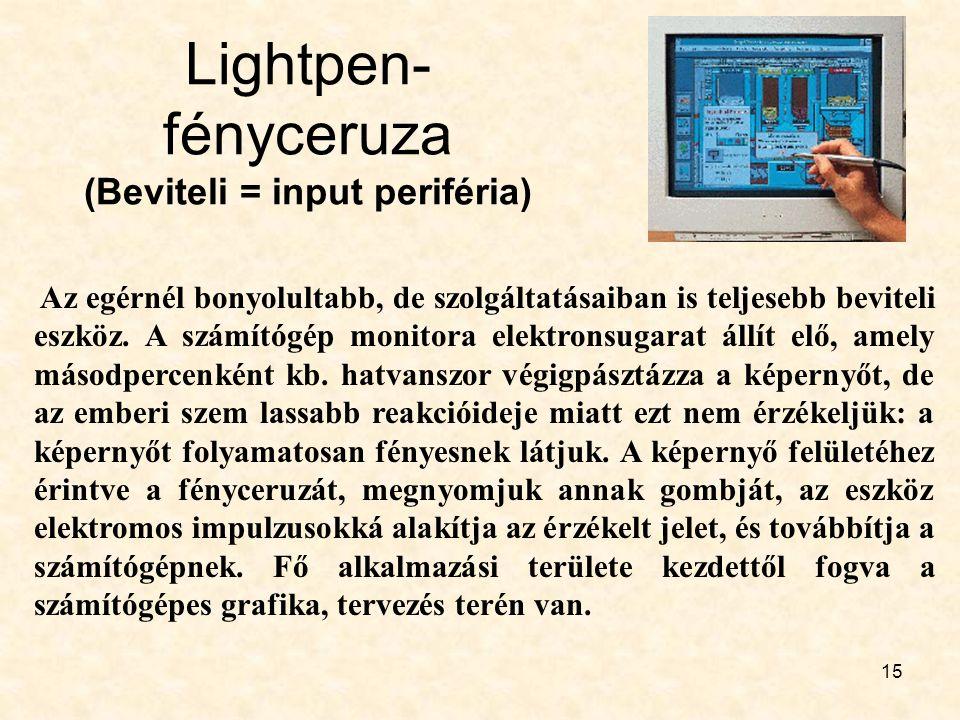 15 Lightpen- fényceruza (Beviteli = input periféria) Az egérnél bonyolultabb, de szolgáltatásaiban is teljesebb beviteli eszköz. A számítógép monitora