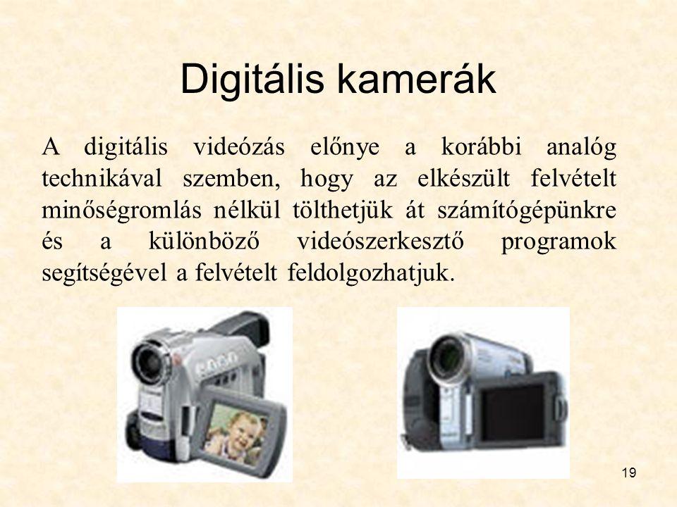 19 Digitális kamerák A digitális videózás előnye a korábbi analóg technikával szemben, hogy az elkészült felvételt minőségromlás nélkül tölthetjük át számítógépünkre és a különböző videószerkesztő programok segítségével a felvételt feldolgozhatjuk.