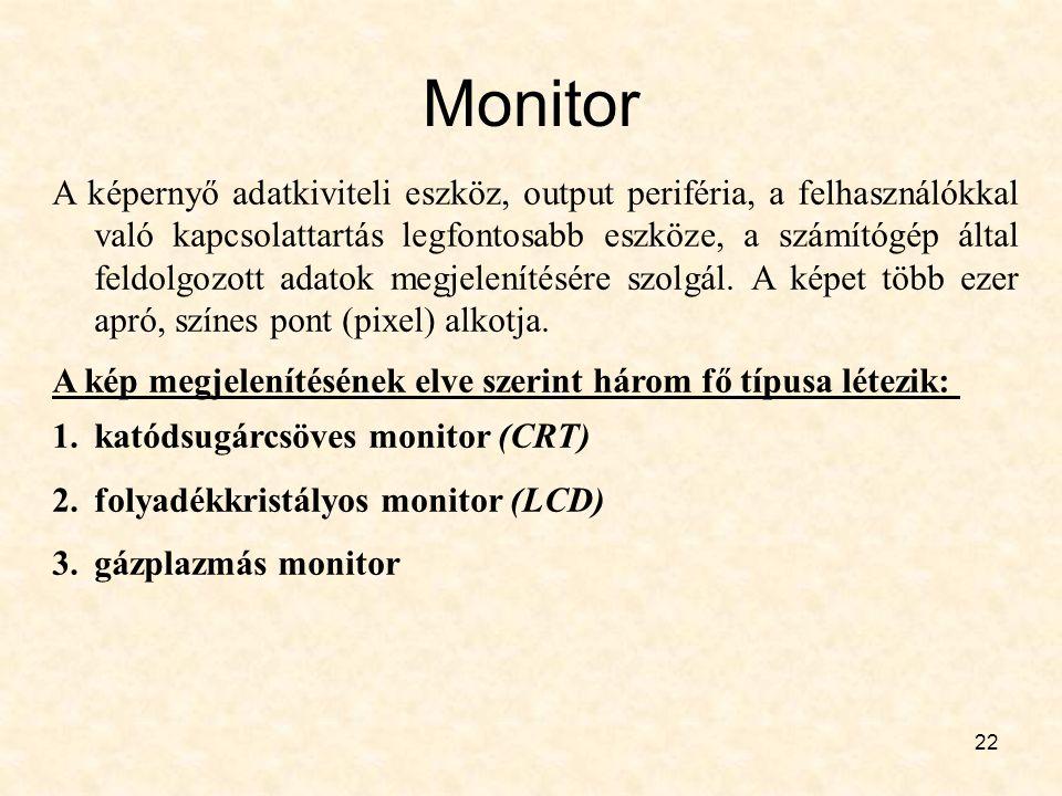 22 Monitor A képernyő adatkiviteli eszköz, output periféria, a felhasználókkal való kapcsolattartás legfontosabb eszköze, a számítógép által feldolgozott adatok megjelenítésére szolgál.