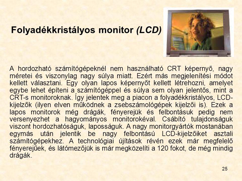 25 Folyadékkristályos monitor (LCD) A hordozható számítógépeknél nem használható CRT képernyő, nagy méretei és viszonylag nagy súlya miatt. Ezért más