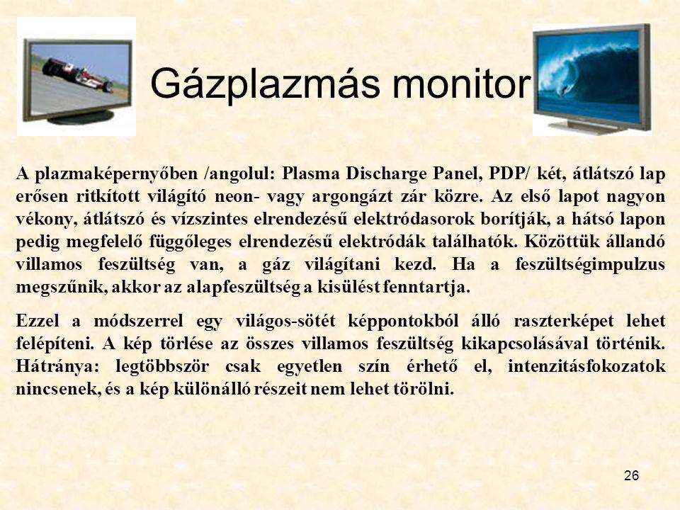26 Gázplazmás monitor A plazmaképernyőben /angolul: Plasma Discharge Panel, PDP/ két, átlátszó lap erősen ritkított világító neon- vagy argongázt zár