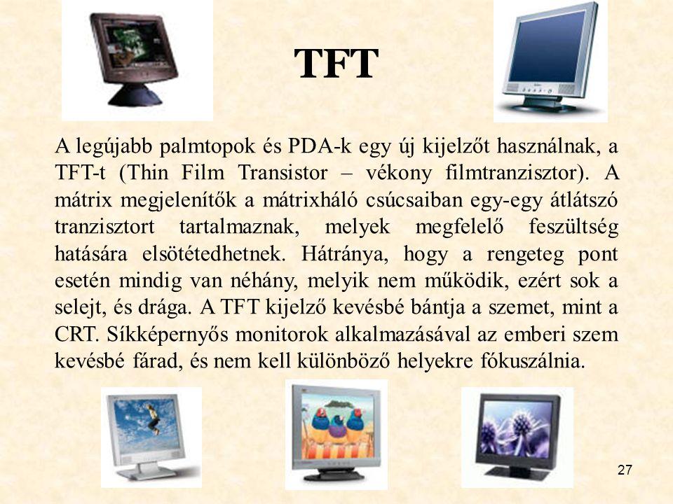 27 TFT A legújabb palmtopok és PDA-k egy új kijelzőt használnak, a TFT-t (Thin Film Transistor – vékony filmtranzisztor). A mátrix megjelenítők a mátr