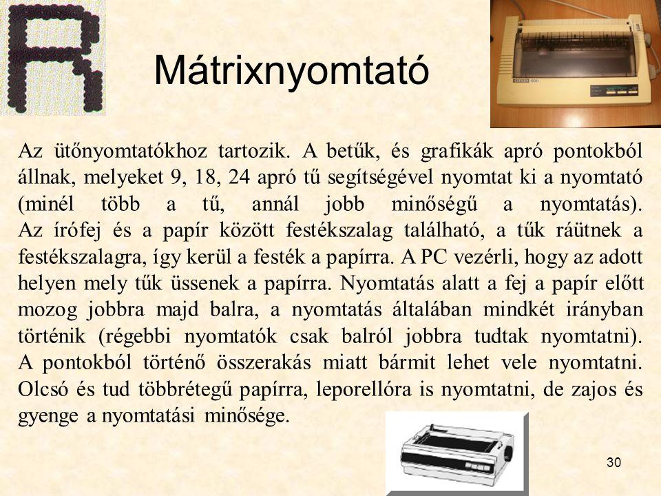 30 Mátrixnyomtató Az ütőnyomtatókhoz tartozik. A betűk, és grafikák apró pontokból állnak, melyeket 9, 18, 24 apró tű segítségével nyomtat ki a nyomta