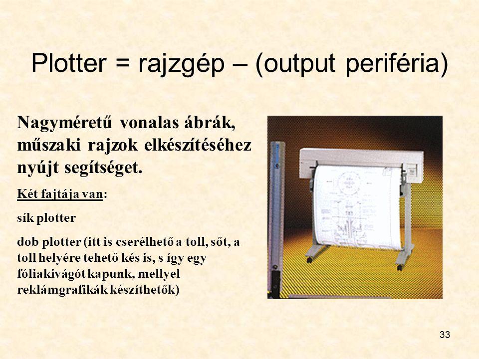33 Plotter = rajzgép – (output periféria) Nagyméretű vonalas ábrák, műszaki rajzok elkészítéséhez nyújt segítséget. Két fajtája van: sík plotter dob p
