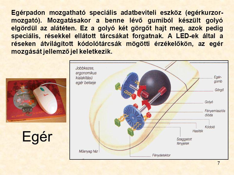 7 Egérpadon mozgatható speciális adatbeviteli eszköz (egérkurzor- mozgató). Mozgatásakor a benne lévő gumiból készült golyó elgördül az alátéten. Ez a