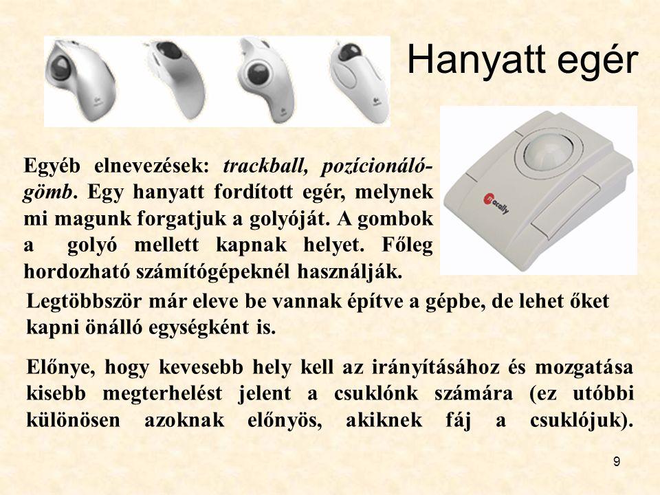 9 Hanyatt egér Egyéb elnevezések: trackball, pozícionáló- gömb. Egy hanyatt fordított egér, melynek mi magunk forgatjuk a golyóját. A gombok a golyó m