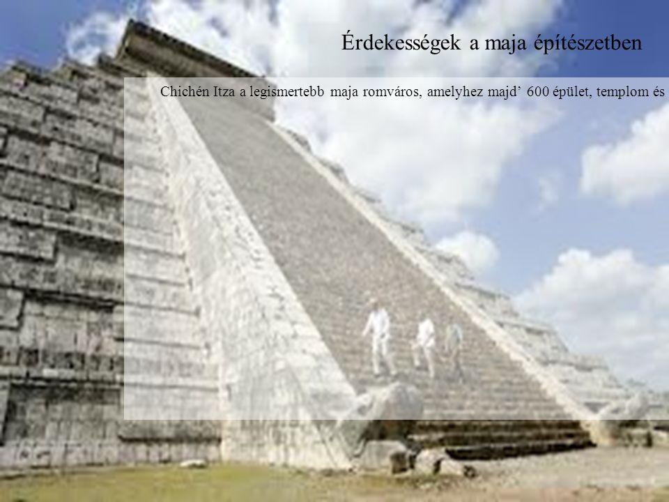 Érdekességek a maja építészetben Chichén Itza a legismertebb maja romváros, amelyhez majd' 600 épület, templom és több labdapálya is tartozott.