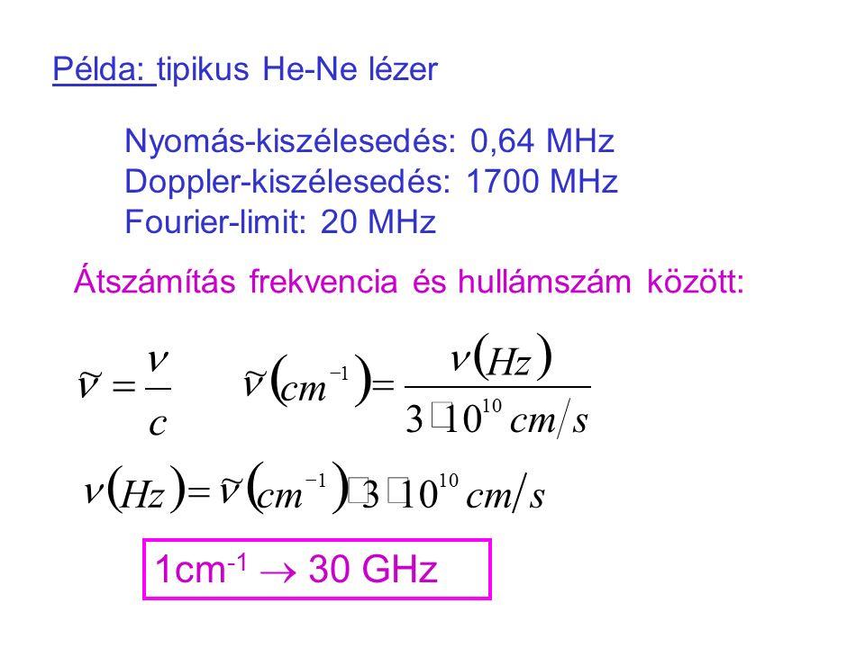 Példa: tipikus He-Ne lézer Nyomás-kiszélesedés: 0,64 MHz Doppler-kiszélesedés: 1700 MHz Fourier-limit: 20 MHz Átszámítás frekvencia és hullámszám között: 1cm -1  30 GHz c  ~   scm Hz cm 10 1 3 ~      scm Hz 101 3 ~  