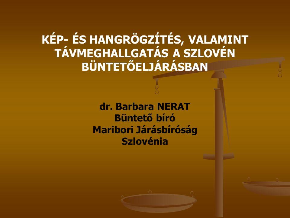 KÉP- ÉS HANGRÖGZÍTÉS, VALAMINT TÁVMEGHALLGATÁS A SZLOVÉN BÜNTETŐELJÁRÁSBAN dr. Barbara NERAT Büntető bíró Maribori Járásbíróság Szlovénia