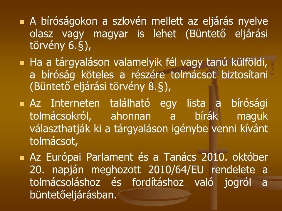 A bíróságokon a szlovén mellett az eljárás nyelve olasz vagy magyar is lehet (Büntető eljárási törvény 6.§), Ha a tárgyaláson valamelyik fél vagy tanú