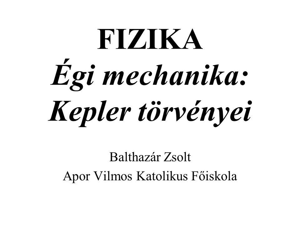 FIZIKA Égi mechanika: Kepler törvényei Balthazár Zsolt Apor Vilmos Katolikus Főiskola
