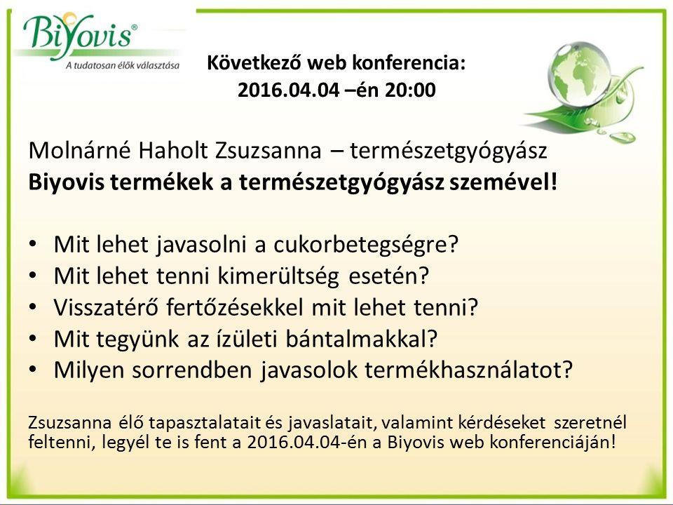 Következő web konferencia: 2016.04.04 –én 20:00 Molnárné Haholt Zsuzsanna – természetgyógyász Biyovis termékek a természetgyógyász szemével.